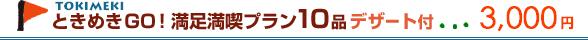 ときめきGO!満足満喫プラン10品デザート付3,000円
